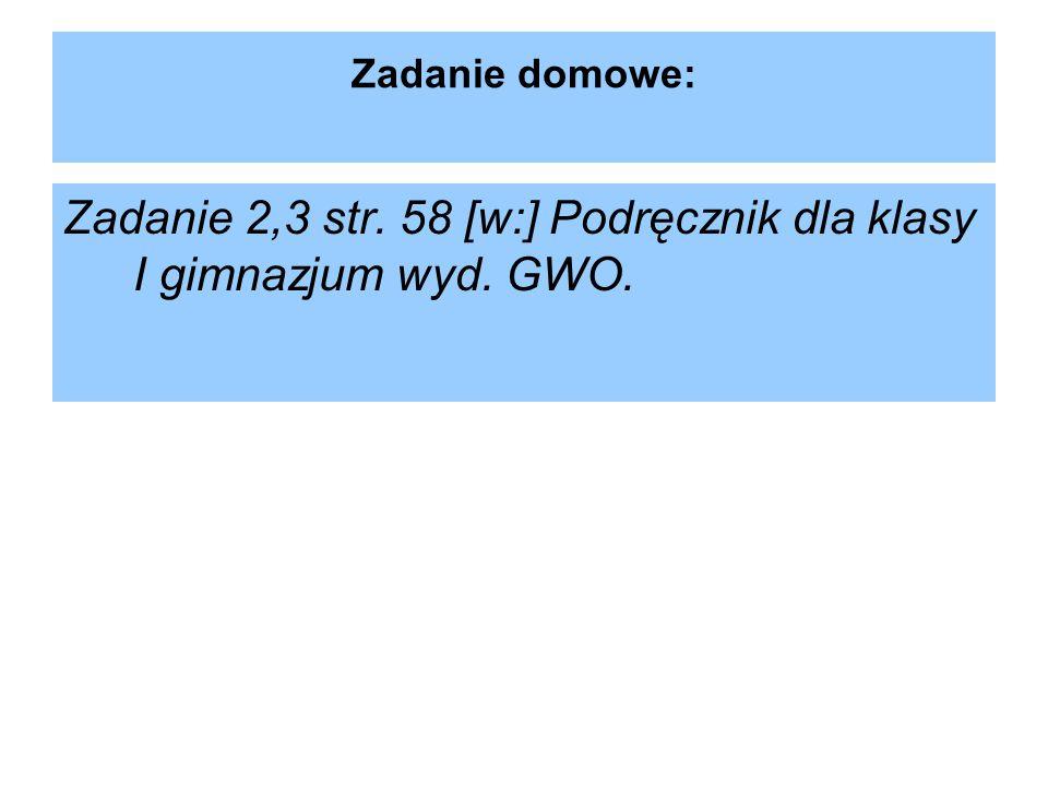 Zadanie 2,3 str. 58 [w:] Podręcznik dla klasy I gimnazjum wyd. GWO.